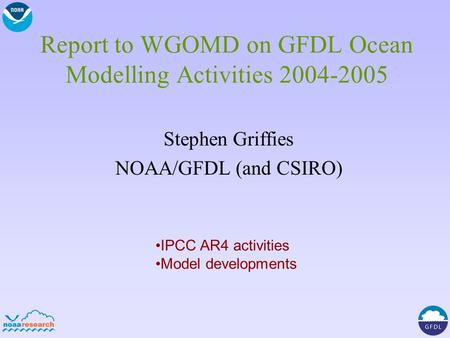 Report to WGOMD on GFDL Ocean Modelling Activities 2004-2005 Stephen Griffies NOAA/GFDL (and CSIRO) IPCC AR4 activities Model developments.