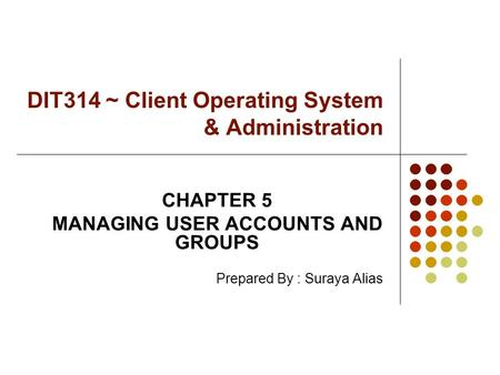 DIT314 ~ Client Operating System & Administration CHAPTER 5 MANAGING USER ACCOUNTS AND GROUPS Prepared By : Suraya Alias.