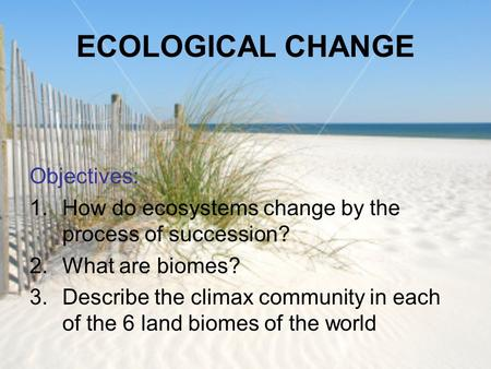 ECOLOGICAL CHANGE Objectives: 1.How do ecosystems change by the process of succession? 2.What are biomes? 3.Describe the climax community in each of the.