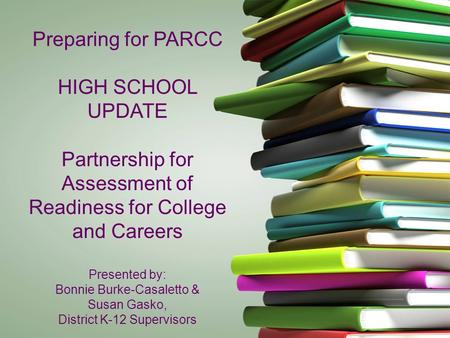 Preparing for PARCC HIGH SCHOOL UPDATE Partnership for Assessment of Readiness for College and Careers Presented by: Bonnie Burke-Casaletto & Susan Gasko,