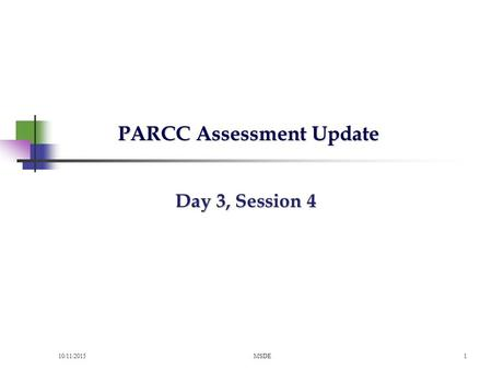 10/11/2015MSDE1 PARCC Assessment Update PARCC Assessment Update Day 3, Session 4.