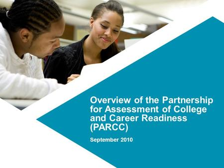 Overview of the Partnership for Assessment of College and Career Readiness (PARCC) September 2010.