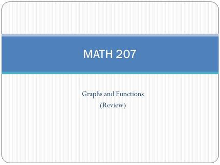 Graphs and Functions (Review) MATH 207. Distance Formula Example: Find distance between (-1,4) and (-4,-2). Answer: 6.71.