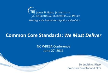 Common Core Standards: We Must Deliver NC WRESA Conference June 27, 2011 Dr. Judith A. Rizzo Executive Director and CEO.