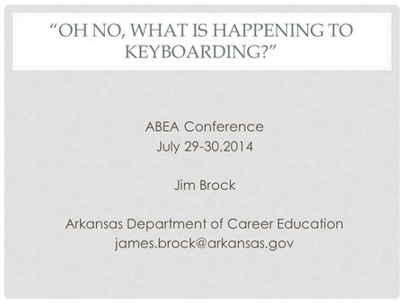 """OH NO, WHAT IS HAPPENING TO KEYBOARDING?"" ABEA Conference July 29-30,2014 Jim Brock Arkansas Department of Career Education"