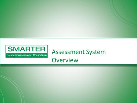 Assessment System Overview. SMARTER Balanced Assessment Consortium -- Background US Department of Education awarded grants to two multi-state consortia.