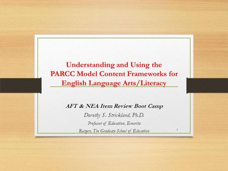 Understanding and Using the PARCC Model Content Frameworks for English Language Arts/Literacy AFT & NEA Item Review Boot Camp Dorothy S. Strickland, Ph.D.
