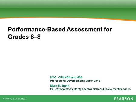 NYC CFN 604 and 609 Professional Development | March 2012 Myra R. Rose Educational Consultant | Pearson School Achievement Services Performance-Based Assessment.