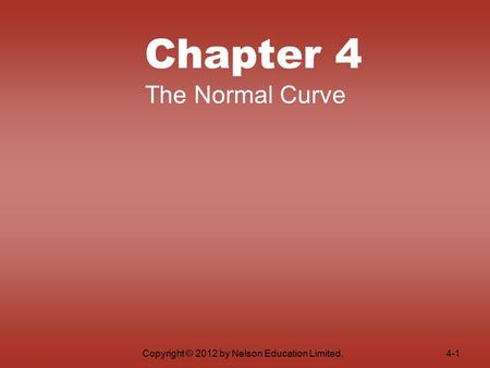 Copyright © 2012 by Nelson Education Limited. Chapter 4 The Normal Curve 4-1.