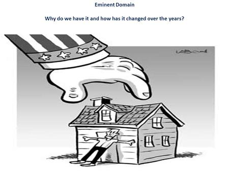 Eminent Domain Why do we have it and how has it changed over the years?