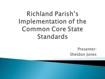 Presenter: Sheldon Jones.  Common Core Standards (CCS) were developed by the National Governors Association and the Council of Chief State School Officers.