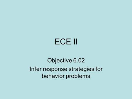 ECE II Objective 6.02 Infer response strategies for behavior problems.