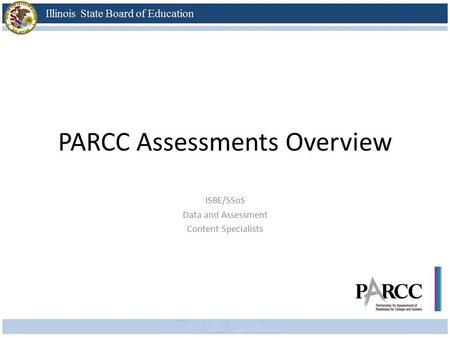 PARCC Assessments Overview ISBE/SSoS Data and Assessment Content Specialists.