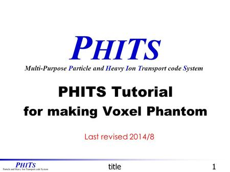 P HI T S PHITS Tutorial for making Voxel Phantom Multi-Purpose Particle and Heavy Ion Transport code System title1 Last revised 2014/8.