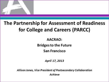The Partnership for Assessment of Readiness for College and Careers (PARCC) AACRAO: Bridges to the Future San Francisco April 17, 2013 Allison Jones, Vice.
