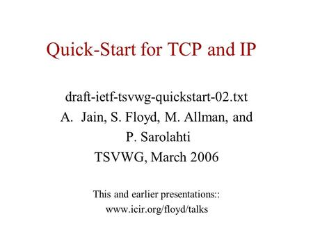 Quick-Start for TCP and IP draft-ietf-tsvwg-quickstart-02.txt A.Jain, S. Floyd, M. Allman, and P. Sarolahti TSVWG, March 2006 This and earlier presentations::