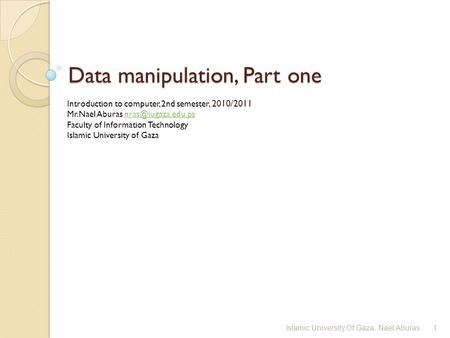 Data manipulation, Part one Introduction to computer, 2nd semester, 2010/2011 Mr.Nael Aburas Faculty of Information.