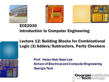 ECE2030 Introduction to Computer Engineering Lecture 12: Building Blocks for Combinational Logic (3) Adders/Subtractors, Parity Checkers Prof. Hsien-Hsin.