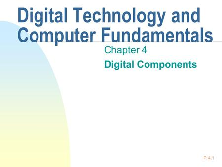 P. 4.1 Digital Technology and Computer Fundamentals Chapter 4 Digital Components.