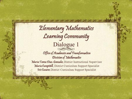 Elementary Mathematics Learning Community Dialogue 1 Office of Academics and Transformation Division of Mathematics Maria Teresa Diaz-Gonzalez, District.