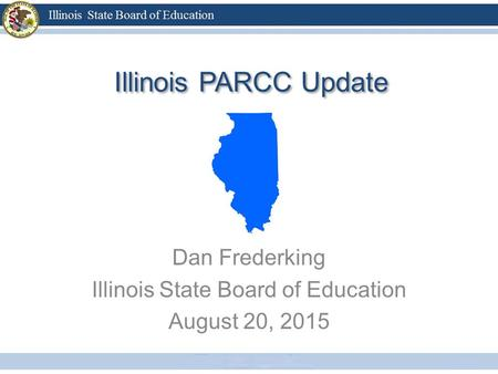 Illinois PARCC Update Dan Frederking Illinois State Board of Education August 20, 2015.