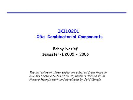 IKI10201 05a-Combinatorial Components Bobby Nazief Semester-I 2005 - 2006 The materials on these slides are adopted from those in CS231's Lecture Notes.