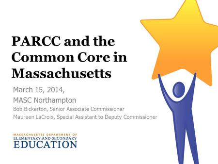 PARCC and the Common Core in Massachusetts March 15, 2014, MASC Northampton Bob Bickerton, Senior Associate Commissioner Maureen LaCroix, Special Assistant.