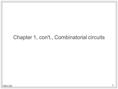 1 CMSC 250 Chapter 1, con't., Combinatorial circuits.
