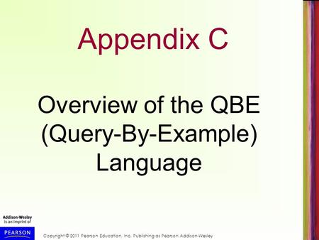 Copyright © 2011 Pearson Education, Inc. Publishing as Pearson Addison-Wesley Appendix C Overview of the QBE (Query-By-Example) Language.