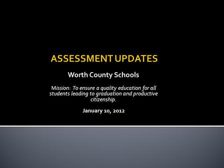 Worth County Schools Mission: To ensure a quality education for all students leading to graduation and productive citizenship. January 10, 2012.