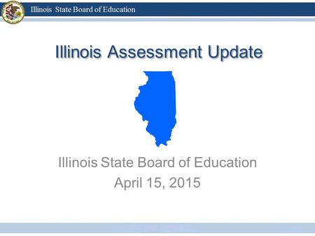 Illinois Assessment Update Illinois State Board of Education April 15, 2015.