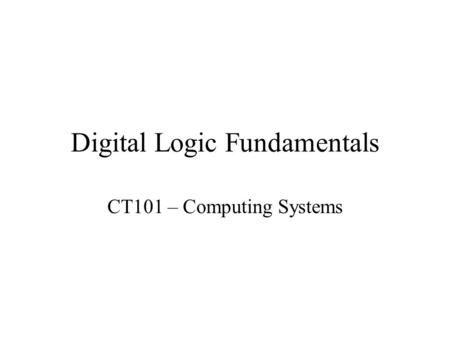 Digital Logic Fundamentals CT101 – Computing Systems.