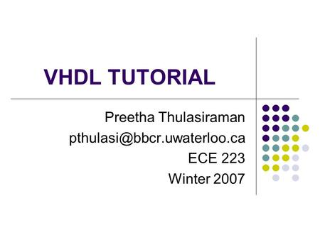 VHDL TUTORIAL Preetha Thulasiraman ECE 223 Winter 2007.