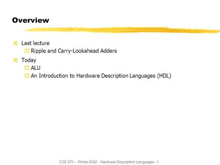 CSE 370 – Winter 2002 - Hardware Description Languages - 1 Overview zLast lecture yRipple and Carry-Lookahead Adders zToday yALU yAn Introduction to Hardware.