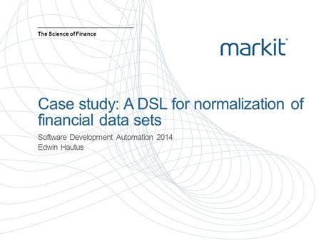 Case study: A DSL for normalization of financial data sets Software Development Automation 2014 Edwin Hautus The Science of Finance.