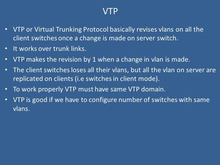 VTP VTP or Virtual Trunking Protocol basically revises vlans on all the client switches once a change is made on server switch. It works over trunk links.
