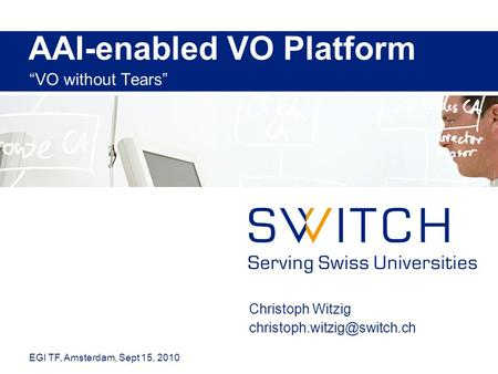 "AAI-enabled VO Platform ""VO without Tears"" Christoph Witzig EGI TF, Amsterdam, Sept 15, 2010."