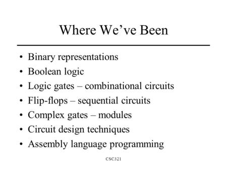CSC321 Where We've Been Binary representations Boolean logic Logic gates – combinational circuits Flip-flops – sequential circuits Complex gates – modules.