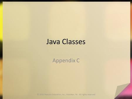 Java Classes Appendix C © 2015 Pearson Education, Inc., Hoboken, NJ. All rights reserved.