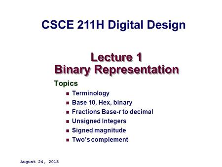 Lecture 1 Binary Representation Topics Terminology Base 10, Hex, binary Fractions Base-r to decimal Unsigned Integers Signed magnitude Two's complement.