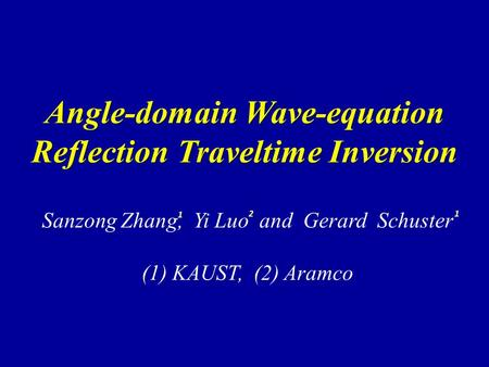 Angle-domain Wave-equation Reflection Traveltime Inversion Sanzong Zhang, Yi Luo and Gerard Schuster (1) KAUST, (2) Aramco1 1 2.