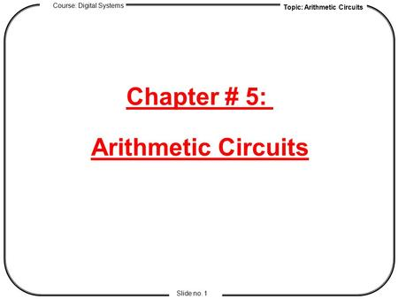 Topic: Arithmetic Circuits Course: Digital Systems Slide no. 1 Chapter # 5: Arithmetic Circuits.