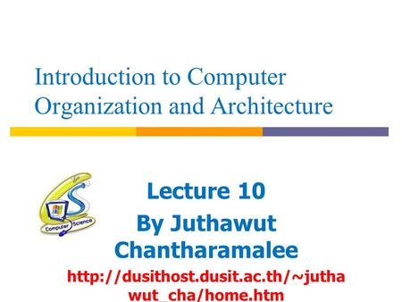 Introduction to Computer Organization and Architecture Lecture 10 By Juthawut Chantharamalee  wut_cha/home.htm.