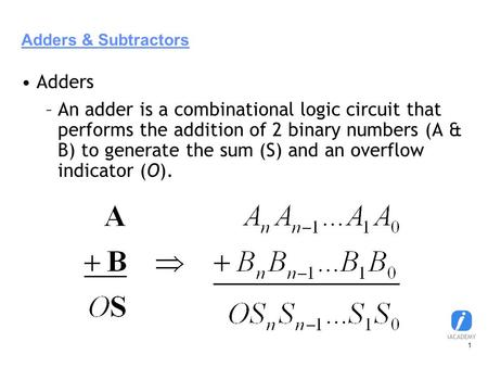 1 Adders & Subtractors Adders –An adder is a combinational logic circuit that performs the addition of 2 binary numbers (A & B) to generate the sum (S)