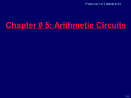 5-1 Programmable and Steering Logic Chapter # 5: Arithmetic Circuits.