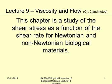 10/11/2015BAE2023 Physical Properties of Biological Materials Lecture 10 Viscosity 1 This chapter is a study of the shear stress as a function of the shear.