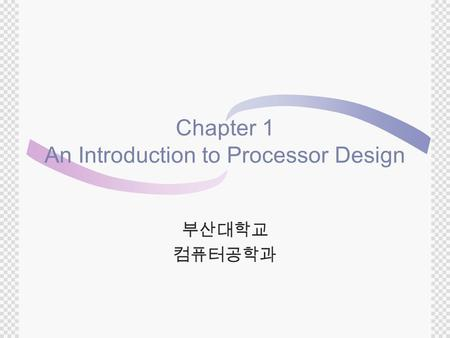 Chapter 1 An Introduction to Processor Design 부산대학교 컴퓨터공학과.