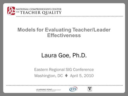 Models for Evaluating Teacher/Leader Effectiveness Laura Goe, Ph.D. Eastern Regional SIG Conference Washington, DC  April 5, 2010.