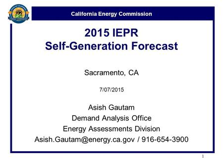 California Energy Commission 2015 IEPR Self-Generation Forecast Sacramento, CA 7/07/2015 Asish Gautam Demand Analysis Office Energy Assessments Division.