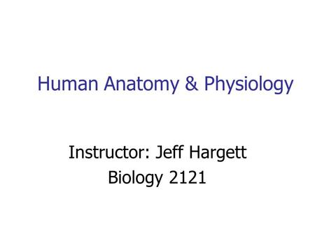 Human Anatomy & Physiology Instructor: Jeff Hargett Biology 2121.